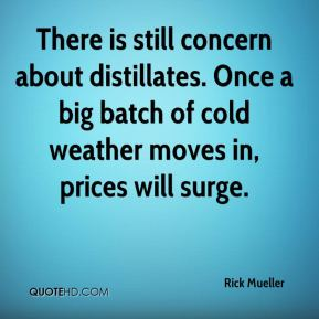 Rick Mueller  - There is still concern about distillates. Once a big batch of cold weather moves in, prices will surge.