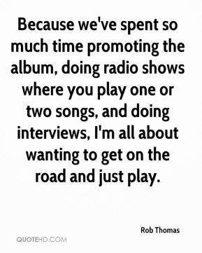 Rob Thomas  - Because we've spent so much time promoting the album, doing radio shows where you play one or two songs, and doing interviews, I'm all about wanting to get on the road and just play.