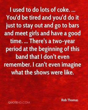 Rob Thomas  - I used to do lots of coke. ... You'd be tired and you'd do it just to stay out and go to bars and meet girls and have a good time. ... There's a two-year period at the beginning of this band that I don't even remember. I can't even imagine what the shows were like.