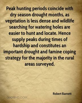 Robert Barnett  - Peak hunting periods coincide with dry season drought months, as vegetation is less dense and wildlife searching for watering holes are easier to hunt and locate. Hence supply peaks during times of hardship and constitutes an important drought and famine coping strategy for the majority in the rural areas surveyed.