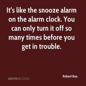 Robert Bea  - It's like the snooze alarm on the alarm clock. You can only turn it off so many times before you get in trouble.