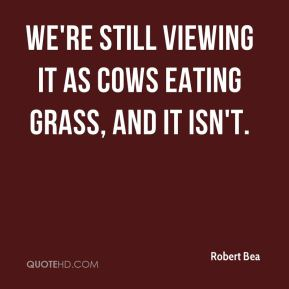 Robert Bea  - We're still viewing it as cows eating grass, and it isn't.