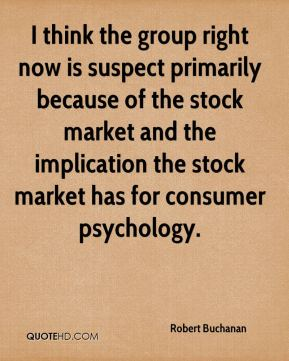 Robert Buchanan  - I think the group right now is suspect primarily because of the stock market and the implication the stock market has for consumer psychology.