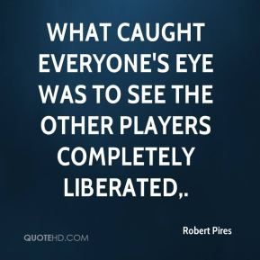 Robert Pires  - What caught everyone's eye was to see the other players completely liberated.
