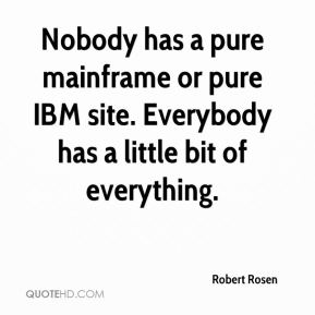 Robert Rosen  - Nobody has a pure mainframe or pure IBM site. Everybody has a little bit of everything.