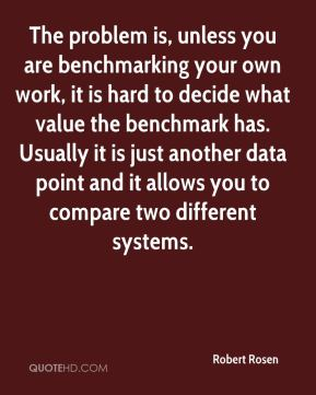 Robert Rosen  - The problem is, unless you are benchmarking your own work, it is hard to decide what value the benchmark has. Usually it is just another data point and it allows you to compare two different systems.