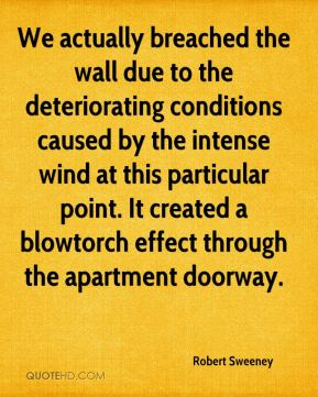 Robert Sweeney  - We actually breached the wall due to the deteriorating conditions caused by the intense wind at this particular point. It created a blowtorch effect through the apartment doorway.