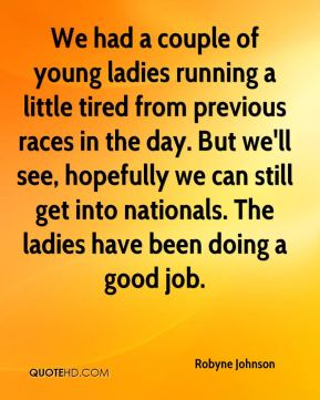 Robyne Johnson  - We had a couple of young ladies running a little tired from previous races in the day. But we'll see, hopefully we can still get into nationals. The ladies have been doing a good job.
