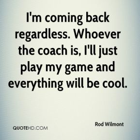 Rod Wilmont  - I'm coming back regardless. Whoever the coach is, I'll just play my game and everything will be cool.