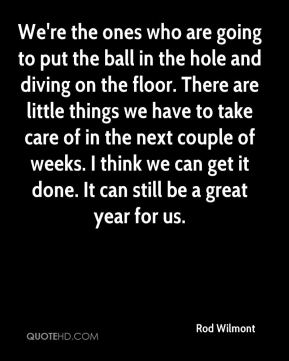 Rod Wilmont  - We're the ones who are going to put the ball in the hole and diving on the floor. There are little things we have to take care of in the next couple of weeks. I think we can get it done. It can still be a great year for us.