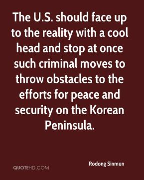 The U.S. should face up to the reality with a cool head and stop at once such criminal moves to throw obstacles to the efforts for peace and security on the Korean Peninsula.