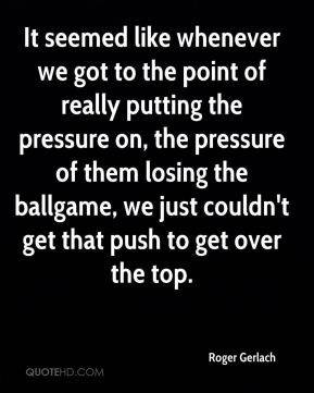 Roger Gerlach  - It seemed like whenever we got to the point of really putting the pressure on, the pressure of them losing the ballgame, we just couldn't get that push to get over the top.