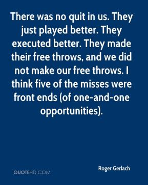 Roger Gerlach  - There was no quit in us. They just played better. They executed better. They made their free throws, and we did not make our free throws. I think five of the misses were front ends (of one-and-one opportunities).