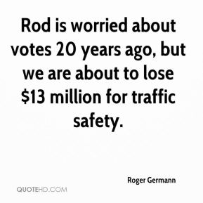 Rod is worried about votes 20 years ago, but we are about to lose $13 million for traffic safety.