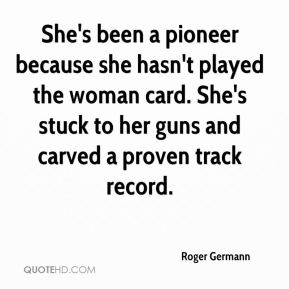 Roger Germann  - She's been a pioneer because she hasn't played the woman card. She's stuck to her guns and carved a proven track record.