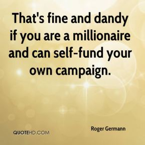 Roger Germann  - That's fine and dandy if you are a millionaire and can self-fund your own campaign.