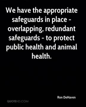 Ron DeHaven  - We have the appropriate safeguards in place - overlapping, redundant safeguards - to protect public health and animal health.