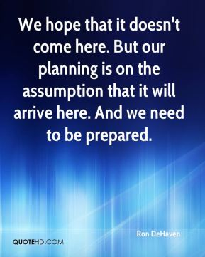 We hope that it doesn't come here. But our planning is on the assumption that it will arrive here. And we need to be prepared.