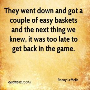 Ronny LeMelle  - They went down and got a couple of easy baskets and the next thing we knew, it was too late to get back in the game.