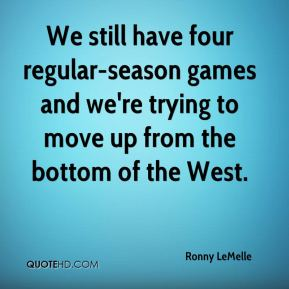 Ronny LeMelle  - We still have four regular-season games and we're trying to move up from the bottom of the West.