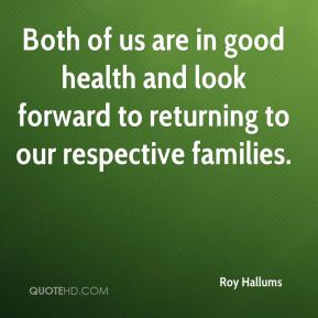 Roy Hallums  - Both of us are in good health and look forward to returning to our respective families.
