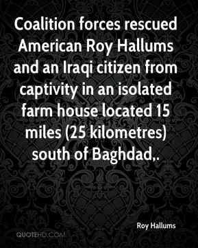 Roy Hallums  - Coalition forces rescued American Roy Hallums and an Iraqi citizen from captivity in an isolated farm house located 15 miles (25 kilometres) south of Baghdad.