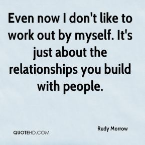Rudy Morrow  - Even now I don't like to work out by myself. It's just about the relationships you build with people.