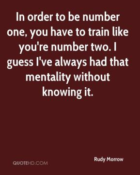 Rudy Morrow  - In order to be number one, you have to train like you're number two. I guess I've always had that mentality without knowing it.