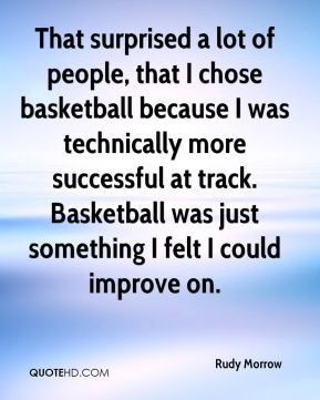 Rudy Morrow  - That surprised a lot of people, that I chose basketball because I was technically more successful at track. Basketball was just something I felt I could improve on.