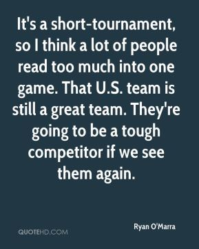 Ryan O'Marra  - It's a short-tournament, so I think a lot of people read too much into one game. That U.S. team is still a great team. They're going to be a tough competitor if we see them again.