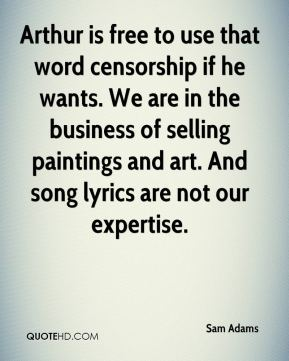 Sam Adams  - Arthur is free to use that word censorship if he wants. We are in the business of selling paintings and art. And song lyrics are not our expertise.