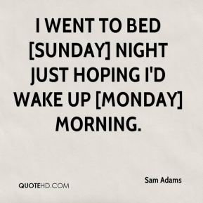Sam Adams  - I went to bed [Sunday] night just hoping I'd wake up [Monday] morning.