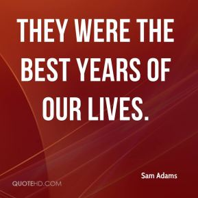 Sam Adams  - They were the best years of our lives.