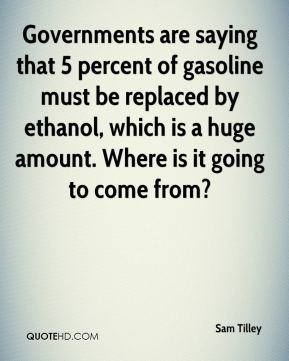 Sam Tilley  - Governments are saying that 5 percent of gasoline must be replaced by ethanol, which is a huge amount. Where is it going to come from?
