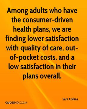 Sara Collins  - Among adults who have the consumer-driven health plans, we are finding lower satisfaction with quality of care, out-of-pocket costs, and a low satisfaction in their plans overall.