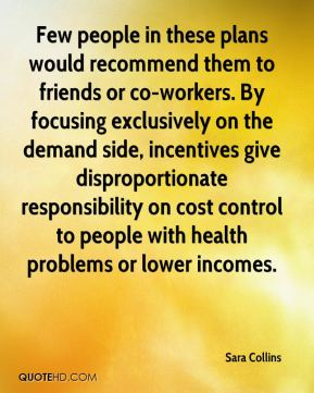 Sara Collins  - Few people in these plans would recommend them to friends or co-workers. By focusing exclusively on the demand side, incentives give disproportionate responsibility on cost control to people with health problems or lower incomes.