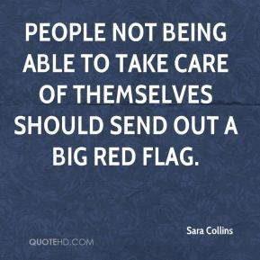 Sara Collins  - People not being able to take care of themselves should send out a big red flag.