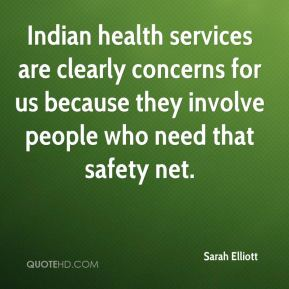 Sarah Elliott  - Indian health services are clearly concerns for us because they involve people who need that safety net.