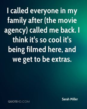 Sarah Miller  - I called everyone in my family after (the movie agency) called me back. I think it's so cool it's being filmed here, and we get to be extras.