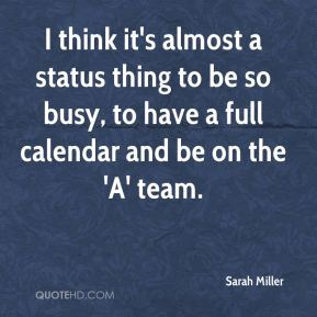Sarah Miller  - I think it's almost a status thing to be so busy, to have a full calendar and be on the 'A' team.