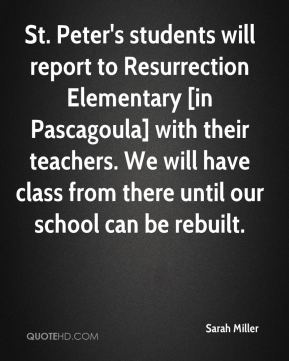 Sarah Miller  - St. Peter's students will report to Resurrection Elementary [in Pascagoula] with their teachers. We will have class from there until our school can be rebuilt.
