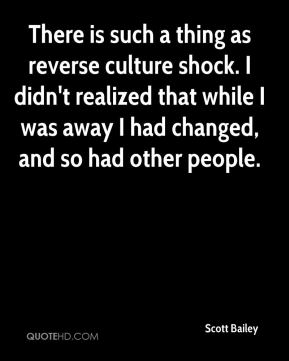 Scott Bailey  - There is such a thing as reverse culture shock. I didn't realized that while I was away I had changed, and so had other people.