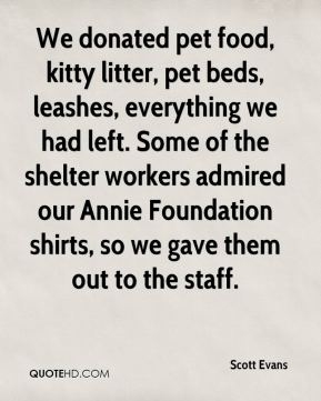 Scott Evans  - We donated pet food, kitty litter, pet beds, leashes, everything we had left. Some of the shelter workers admired our Annie Foundation shirts, so we gave them out to the staff.