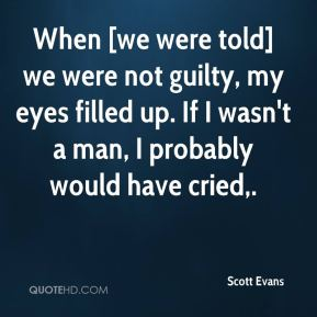 Scott Evans  - When [we were told] we were not guilty, my eyes filled up. If I wasn't a man, I probably would have cried.