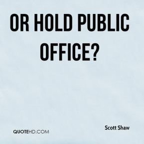 Or hold public office?