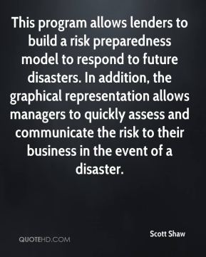 Scott Shaw  - This program allows lenders to build a risk preparedness model to respond to future disasters. In addition, the graphical representation allows managers to quickly assess and communicate the risk to their business in the event of a disaster.