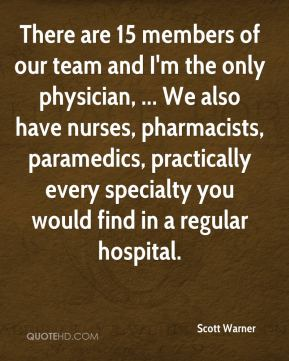 Scott Warner  - There are 15 members of our team and I'm the only physician, ... We also have nurses, pharmacists, paramedics, practically every specialty you would find in a regular hospital.