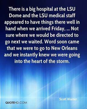 Scott Warner  - There is a big hospital at the LSU Dome and the LSU medical staff appeared to have things there well in hand when we arrived Friday, ... Not sure where we would be directed to go next we waited. Word soon came that we were to go to New Orleans and we instantly knew we were going into the heart of the storm.