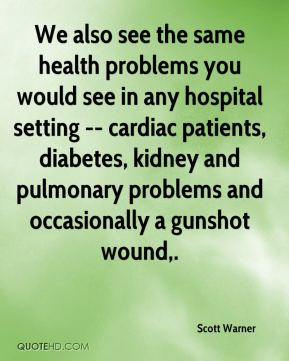Scott Warner  - We also see the same health problems you would see in any hospital setting -- cardiac patients, diabetes, kidney and pulmonary problems and occasionally a gunshot wound.