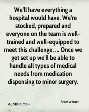 Scott Warner  - We'll have everything a hospital would have. We're stocked, prepared and everyone on the team is well-trained and well-equipped to meet this challenge, ... Once we get set up we'll be able to handle all types of medical needs from medication dispensing to minor surgery.